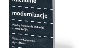 """Waldemar Kuligowski, Agata Stanisz, """"Ruchome modernizacje. Między Autostradą Wolności a »starą dwójką«"""", Książka i Prasa, Warszawa 2017"""