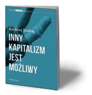 """Andrzej Szahaj, """"Inny kapitalizm jest możliwy"""", Książka i Prasa, Warszawa 2015"""