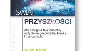"""Alec Ross """"Świat przyszłości. Jak następna fala innowacji wpłynie na gospodarkę, biznes i nas samych"""", tłum. Anita Doroba MT Biznes. Warszawa 2017"""